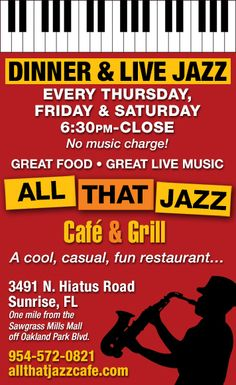 "All That Jazz Café: 3491 N. Hiatus Rd., Sunrise, FL 33351 allthatjazzcafe.com  (954)572-9399 Every Thur: Keys, Bass, & Bone 6:30-7:30; Mike Norris Jazz Orchestra. ""Dinner & Big Band Jazz"", 8-10pm, Fri & Sat: Dinner & Live Music with the ""All That Jazz Trio"" 6:30-11pm."
