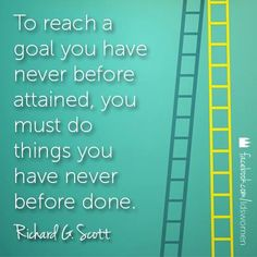 Richard G Scott - To reach a goal you have never before attained..