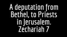 Zechariah Study Pt 14: A Deputation From Bethel To The Priests in Jerusalem