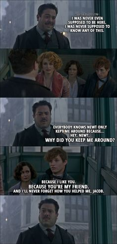 22 Best Quotes from Fantastic Beasts and Where to Find Them (2016) - Jacob Kowalski: I was never even supposed to be here. I was never supposed to know any of this. Everybody knows Newt only kept me around because... Hey, Newt, why did you keep me around? Newt Scamander: Because I like you. Because you're my friend. And I'll never forget how you helped me, Jacob.