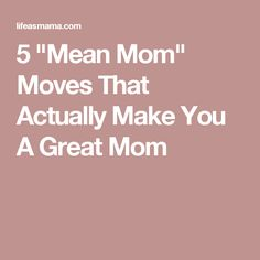 "5 ""Mean Mom"" Moves That Actually Make You A Great Mom"