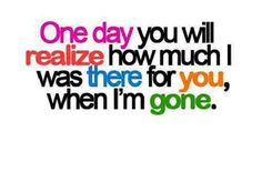 One day you WILL realize how much I was there for YOU, when I'm GONE.