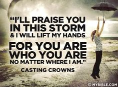 I will praise you in this storm and I will lift my hands for you are who you are no matter where I am. -Casting Crowns