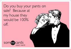 Do you buy your pants on sale? Because at my house they would be 100% off.