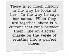 There is so much history in the way he looks at her. In the way he says her name. When they are together, there is a current that runs between them; like an electric charge on the verge of erupting into a perfect storm.