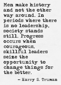 Men make history and not the other way around. In periods where there is no leadership, society stands still. Progress occurs when courageous, skillful leaders seize the opportunity to change things for the better. ~ Harry S. Truman
