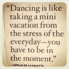 Dancing is like taking a mini vacation from the stress of the everyday - you have to be in the moment.