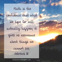 Faith is the confidence that what we hope for will actually happen, it gives us assurance about things we cannot see. Hebrews 11:1 #HopeForToday #HisDearlyLovedDaughter #Bible #Verses #WordOfGod #truth #Scripture