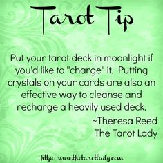 "Tarot Tip: Put your tarot deck in moonlight if you'd like to ""charge"" it. Putting crystals on your cards are also an effective way to cleanse and recharge a heavily used deck. ~ Theresa Reed, The Tarot Lady 