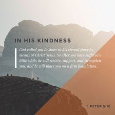 """""""In his kindness God called you to share in his eternal glory by means of Christ Jesus. So after you have suffered a little while, he will restore, support, and strengthen you, and he will place you on a firm foundation."""" 1 Peter 5:10 NLT http://bible.com/116/1pe.5.10.nlt"""