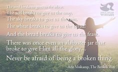 The seed breaks to gives us the wheat. The soil breaks to give us the crop, The sky breaks to give us the rain, The wheat breaks to give us the bread. And the bread breaks to give us the feast. There was once even an alabaster jar that broke to give Him all the glory.... Never be afraid of being a broken thing. -Ann Voskamp, The Broken Way