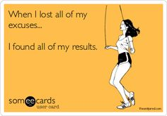 When I lost all of my excuses...I found all of my results. Hell to the YES!!!