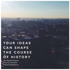 Your ideas can shape the course of history. Words by John Maynard Keynes. #ConsciousDaily