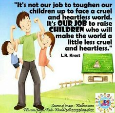 Don't make your kids tougher for a tougher world...make them kinder for a kinder world.