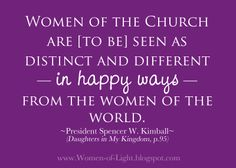 """""""Women of the Church are [to be] seen as distinct and different — in happy ways — from the women of the world.""""  — President Spencer W. Kimball #LDS"""
