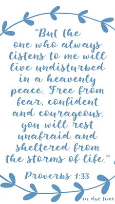 """""""But the one who always listens to me will live undisturbed in a heavenly peace. Free from fear, confident and courageous, you will rest unafraid and sheltered from the storms of life."""""""