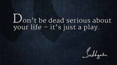 BEST LIFE QUOTES    Don't be dead serious about your life- it's just a play