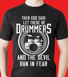 THEN GOD SAID Let There Be Drummers... and the Devil Ran in Fear. A T Shirt ad... but funny! - DdO:) - http://www.pinterest.com/DianaDeeOsborne/drums-drumming-joy/ - DRUMS AND DRUMMING JOY. God's BIBLE says DRUMS and cymbals / percussion were not only for worship but to PROPHESY ... that is: To SPEAK the LORD's Word to people. 288 Musician BAND! See First Chronicles 25: 1-8. Photo Source: http://www.designopolis.us/drummers