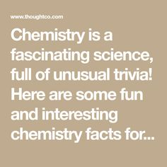 Chemistry is a fascinating science, full of unusual trivia! Here are some fun and interesting chemistry facts for you.