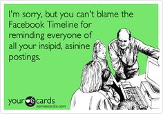 I'm sorry, but you can't blame the Facebook Timeline for reminding everyone of all your insipid, asinine postings.  ~ScotHibb