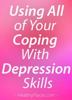 """Coping with depression skills can get you through some very difficult times. Sometimes, you must use every coping with depression skill to make it. Read this."" www.HealthyPlace.com"