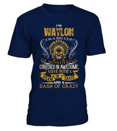 # I'm Waylon .  I am Waylon. I am a big cup of wonderful covered in awesome sauce with a splash of sassy, dash of crazy