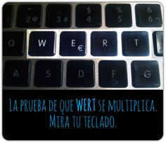 La prueba de que WERT se multiplica. Mira tu teclado.