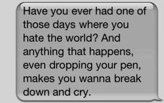 have you ever had one of those days where you hate the world? and anything that happens, even dropping your pen, makes you wanna break down and cry
