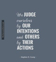 """We judge ourselves by our intentions and others by their behaviour.""  ― Stephen M.R. Covey, The Speed of Trust: The One Thing that Changes Everything"