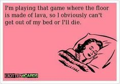 'I'm playing the game where the floor is hot lava, so obviously I can't get out of bed or I'll die.'