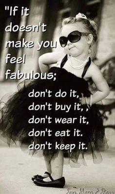 """If it doesn't make you feel fabulous""......"