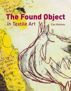 The Found Object in Textile Art by Cas Holmes, http://www.amazon.co.uk/dp/1906388466/ref=cm_sw_r_pi_dp_skuAtb1EZ5MXG