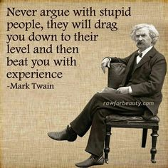 Never argue with stupid people, they will drag you down to theit level and then beat you with experience - Mark Twain Great Quotes, Quotes To Live By, Inspirational Quotes, Work Quotes, Awesome Quotes, Motivational Quotes, Quotable Quotes, Funny Quotes, Wisdom Quotes