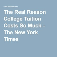 The Real Reason College Tuition Costs So Much - The New York Times