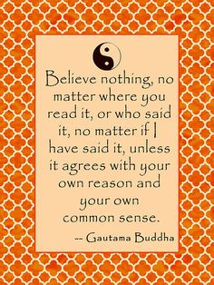 """Buddha quote reads """"Believe nothing, no matter where you read it, or who said it, no matter if I have said it, unless it agrees with your own reason and your own common sense."""""""