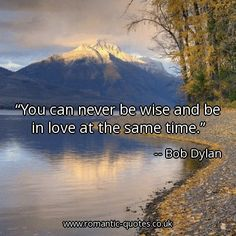 You can never be wise and be in love at the same time.