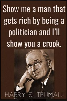 TOP POLITICS quotes and sayings by famous authors like Harry S Truman : Show me a man that gets rich by being a politician and I'll show you a crook. ~Harry S Truman Quotable Quotes, Wisdom Quotes, True Quotes, Motivational Quotes, Funny Quotes, Inspirational Quotes, Rich Quotes, Movie Quotes, Quotes Quotes
