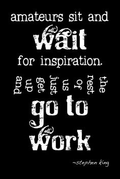 Amateurs sit and wait for inspiration... Stephen King #quote #writers #authors