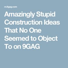 Amazingly Stupid Construction Ideas That No One Seemed to Object To on 9GAG