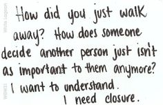 How did you just walk away? How does someone decide another person just isn't as important to them anymore? I want to understand. I need closure.