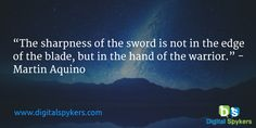 """""""The sharpness of the sword is not in the edge of the blade, but in the hand of the warrior."""" - Martin Aquino"""