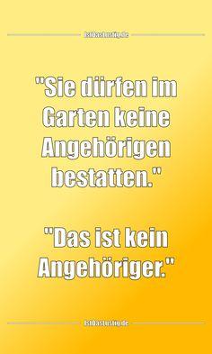 """""""Sie dürfen im Garten keine Angehörigen bestatten."""" """"Das ist kein Angehöriger."""" ... gefunden auf https://www.istdaslustig.de/spruch/3840 #lustig #sprüche #fun #spass"""