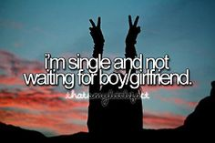Amen! All these people whining about not having a boyfriend/girlfriend...geesh! Be happy with yourself, be content with yourself! Don't NEED somebody to be happy.  A lesson I learned the hard way but am much much happier than I ever was before!