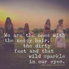 We are the one with the messy hair, the dirty feet & that would sparkle in our eyes