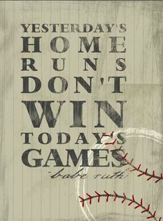 Yesterday's home runs don't win today's games...