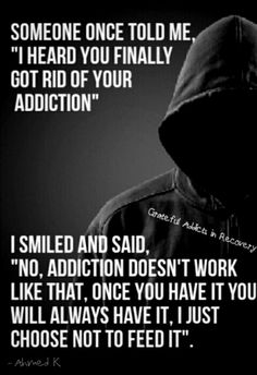 "Someone once told me, ""I heard you finally got rid of your addiction."" I smiled and said, ""No, addiction doesn't work like that, once you have it you will have it. I just choose not to feed it."""