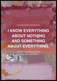 I know everything about nothing and something about everything.