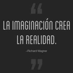 La imaginación crea la realidad. -Richard Wagner #frases #frasescelebres