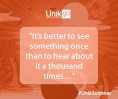 It's better to see something once than to hear about it a thousand times... #UnikSummer #Quotes