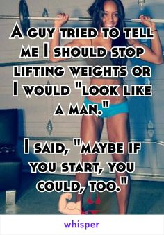 "A guy tried to tell me I should stop lifting weights or I would ""look like a man.""  I said, ""maybe if you start, you could, too."""